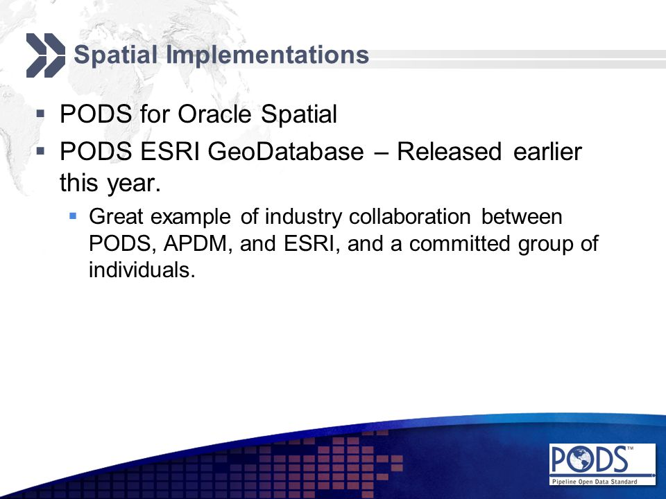 Spatial Implementations  PODS for Oracle Spatial  PODS ESRI GeoDatabase – Released earlier this year.