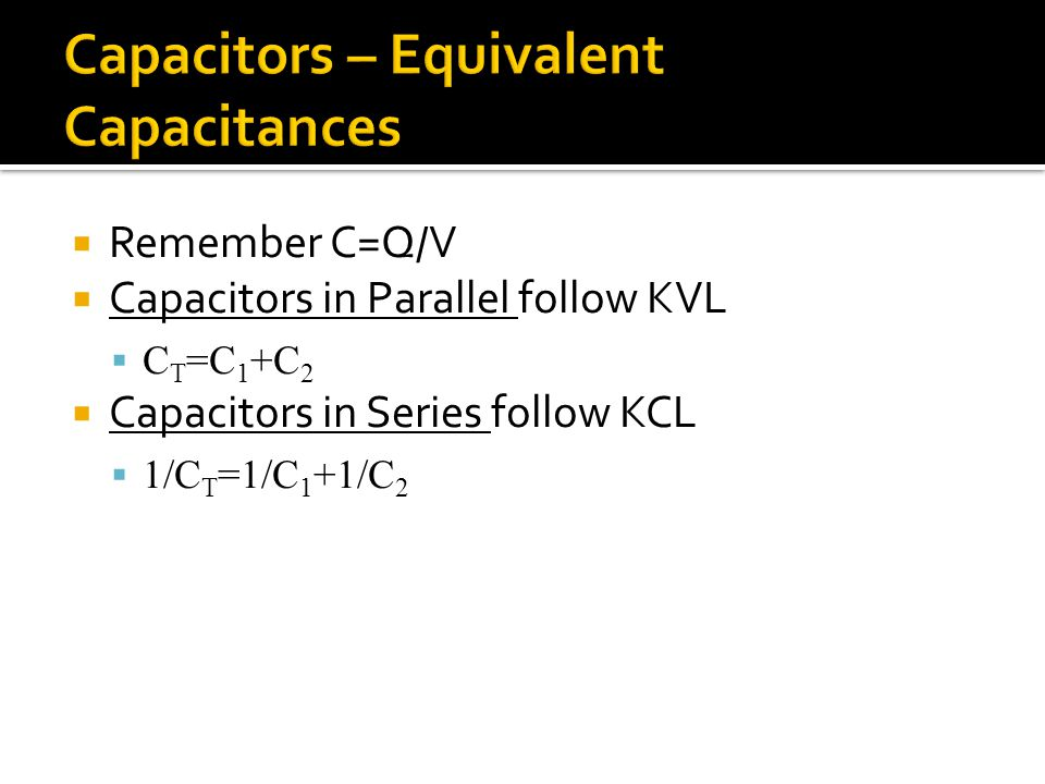  Remember C=Q/V  Capacitors in Parallel follow KVL  C T =C 1 +C 2  Capacitors in Series follow KCL  1/C T =1/C 1 +1/C 2