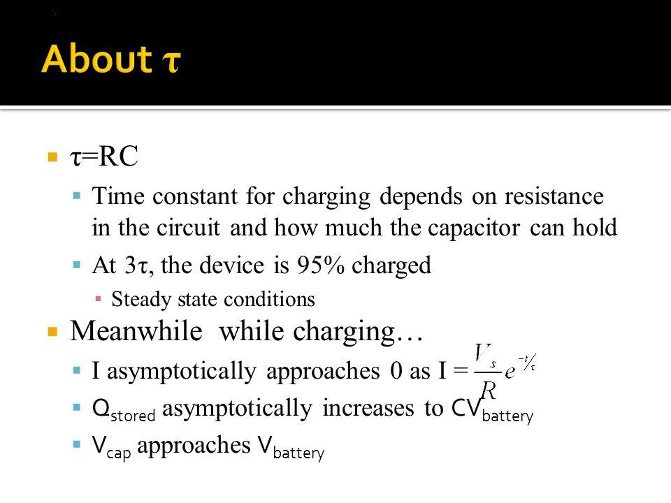  τ=RC  Time constant for charging depends on resistance in the circuit and how much the capacitor can hold  At 3τ, the device is 95% charged ▪ Steady state conditions  Meanwhile while charging…  I asymptotically approaches 0 as I =  Q stored asymptotically increases to CV battery  V cap approaches V battery