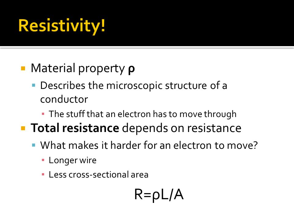  Material property ρ  Describes the microscopic structure of a conductor ▪ The stuff that an electron has to move through  Total resistance depends