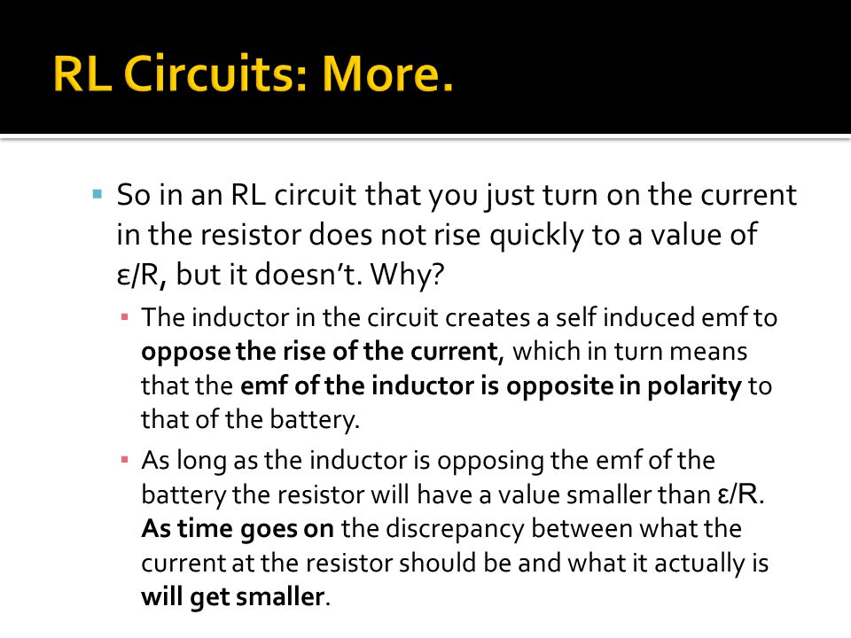  So in an RL circuit that you just turn on the current in the resistor does not rise quickly to a value of ε/R, but it doesn't. Why? ▪ The inductor i