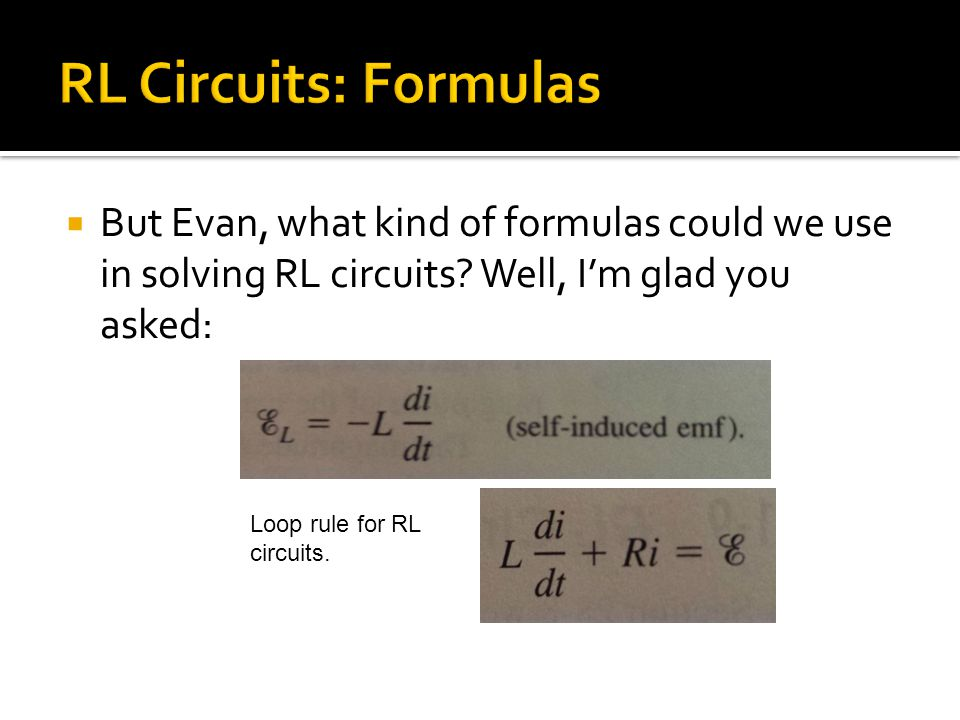  But Evan, what kind of formulas could we use in solving RL circuits? Well, I'm glad you asked: Loop rule for RL circuits.