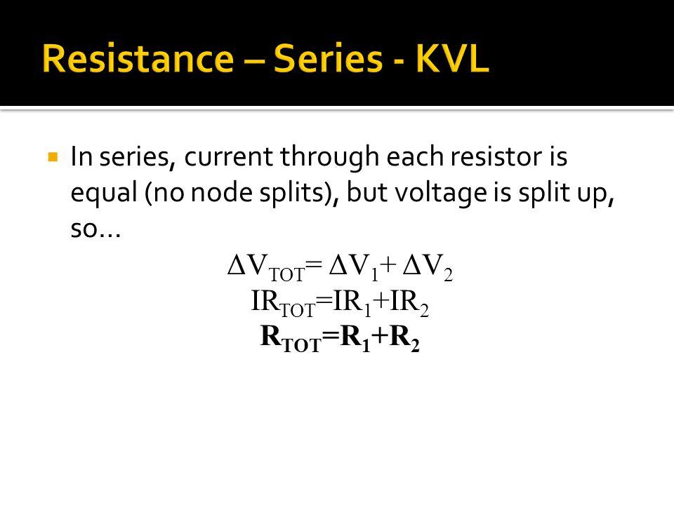  In series, current through each resistor is equal (no node splits), but voltage is split up, so… ΔV TOT = ΔV 1 + ΔV 2 IR TOT =IR 1 +IR 2 R TOT =R 1 +R 2
