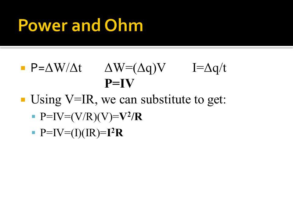  P= ΔW/ΔtΔW=(Δq)VI=Δq/t P=IV  Using V=IR, we can substitute to get:  P=IV=(V/R)(V)=V 2 /R  P=IV=(I)(IR)=I 2 R