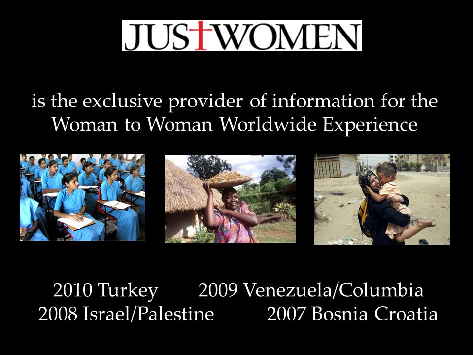 is the exclusive provider of information for the Woman to Woman Worldwide Experience 2010 Turkey 2009 Venezuela/Columbia 2008 Israel/Palestine 2007 Bosnia Croatia