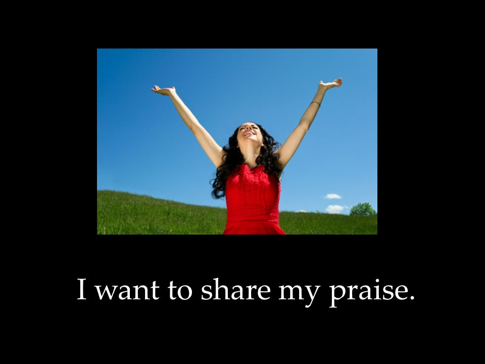 I want to share my praise.