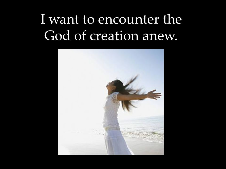 I want to encounter the God of creation anew.