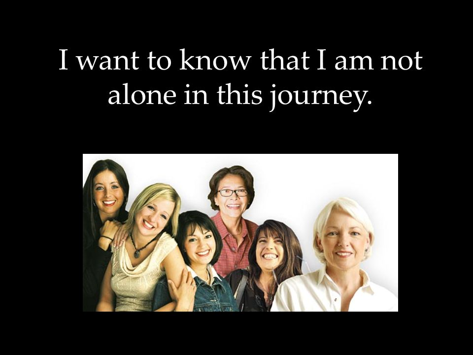 I want to know that I am not alone in this journey.