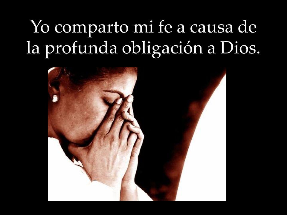 Yo comparto mi fe a causa de la profunda obligación a Dios.
