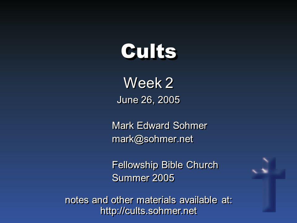 Cults Week 2 June 26, 2005 Week 2 June 26, 2005 Mark Edward Sohmer mark@sohmer.net Fellowship Bible Church Summer 2005 Mark Edward Sohmer mark@sohmer.