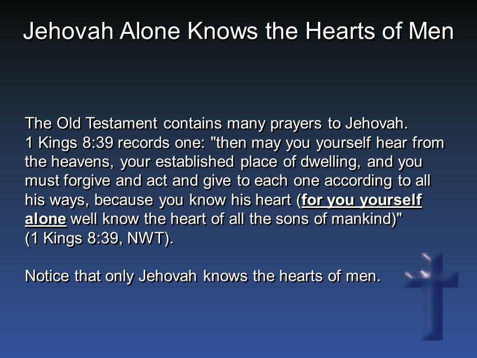 The Old Testament contains many prayers to Jehovah. 1 Kings 8:39 records one: