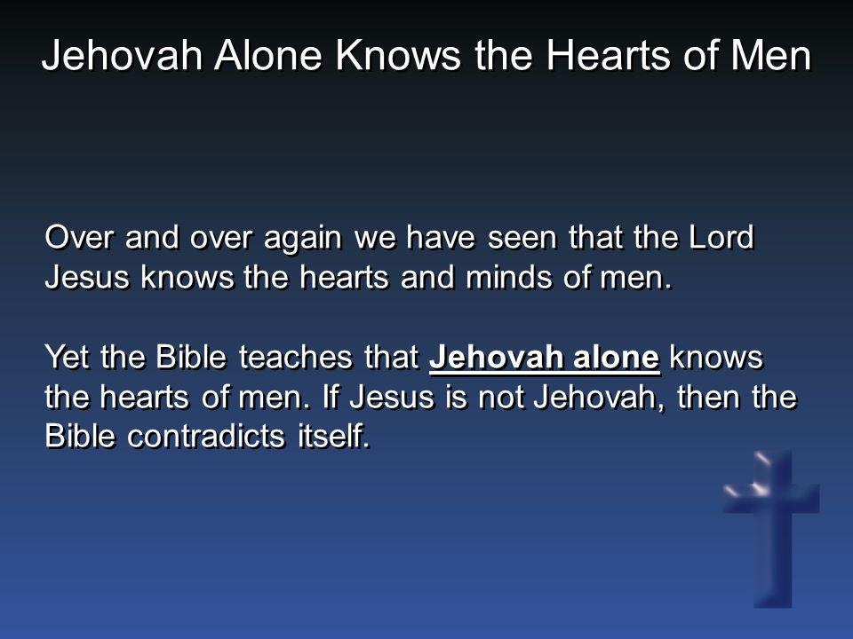 Over and over again we have seen that the Lord Jesus knows the hearts and minds of men. Yet the Bible teaches that Jehovah alone knows the hearts of m