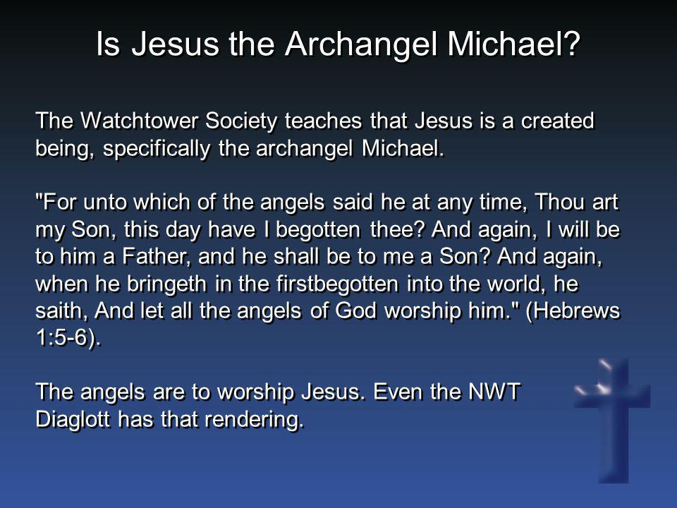 The Watchtower Society teaches that Jesus is a created being, specifically the archangel Michael.