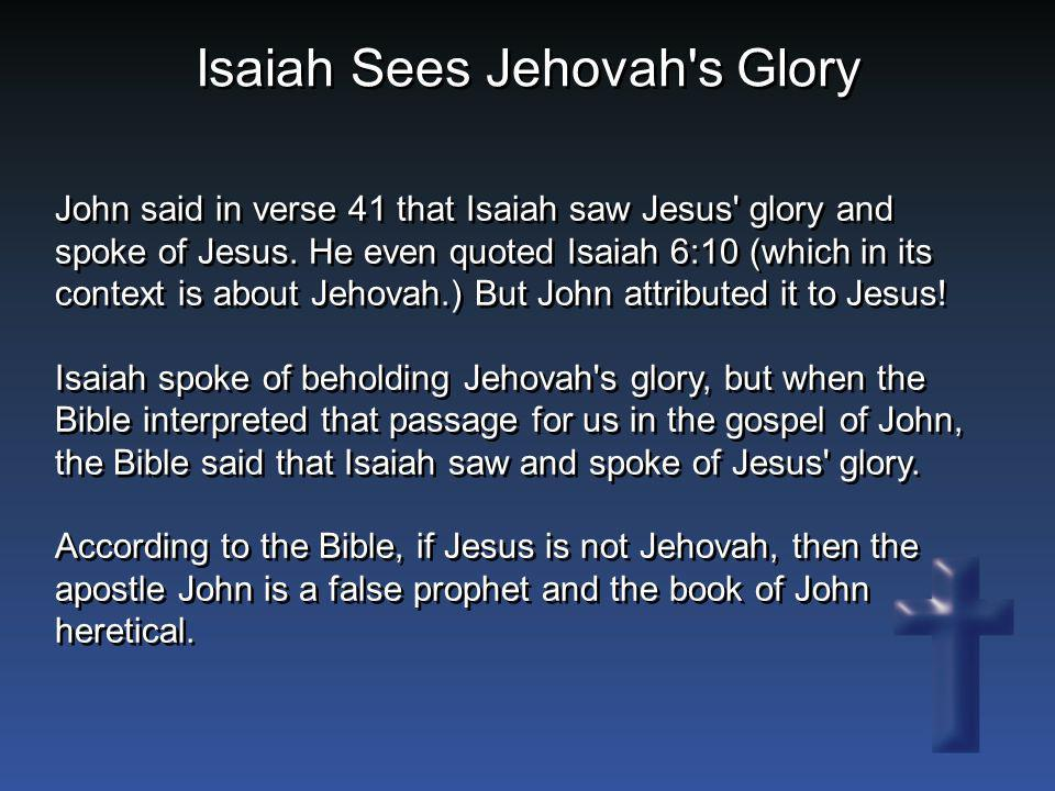 John said in verse 41 that Isaiah saw Jesus' glory and spoke of Jesus. He even quoted Isaiah 6:10 (which in its context is about Jehovah.) But John at