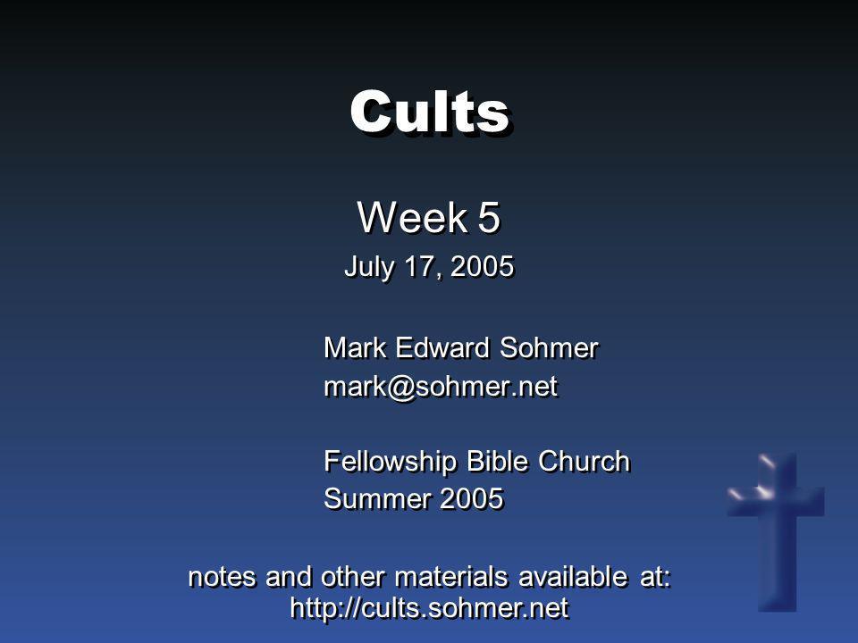 Cults Week 5 July 17, 2005 Week 5 July 17, 2005 Mark Edward Sohmer mark@sohmer.net Fellowship Bible Church Summer 2005 Mark Edward Sohmer mark@sohmer.
