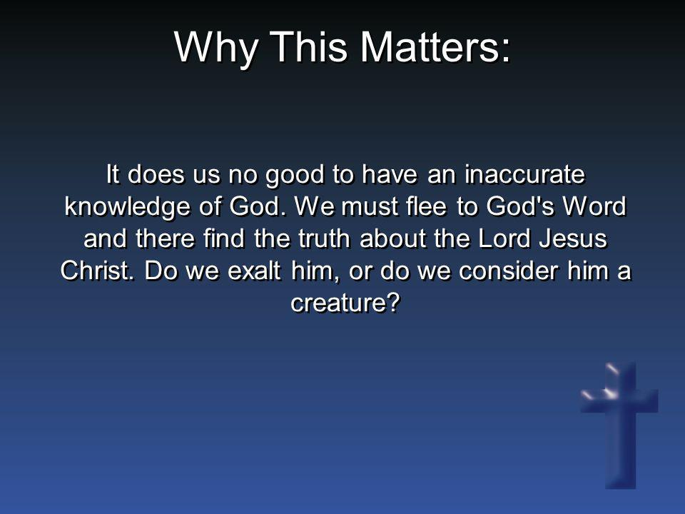 It does us no good to have an inaccurate knowledge of God. We must flee to God's Word and there find the truth about the Lord Jesus Christ. Do we exal
