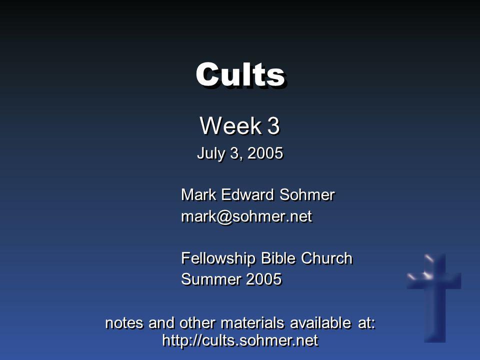 Cults Week 3 July 3, 2005 Week 3 July 3, 2005 Mark Edward Sohmer mark@sohmer.net Fellowship Bible Church Summer 2005 Mark Edward Sohmer mark@sohmer.ne