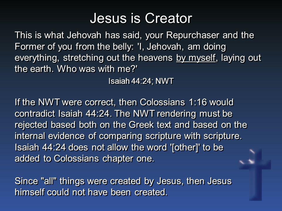 Jesus is Creator If the NWT were correct, then Colossians 1:16 would contradict Isaiah 44:24. The NWT rendering must be rejected based both on the Gre