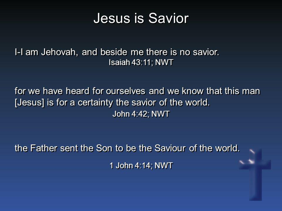 Jesus is Savior I-I am Jehovah, and beside me there is no savior. Isaiah 43:11; NWT for we have heard for ourselves and we know that this man [Jesus]