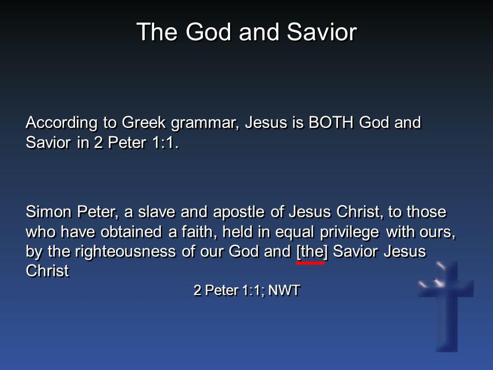 The God and Savior According to Greek grammar, Jesus is BOTH God and Savior in 2 Peter 1:1. Simon Peter, a slave and apostle of Jesus Christ, to those