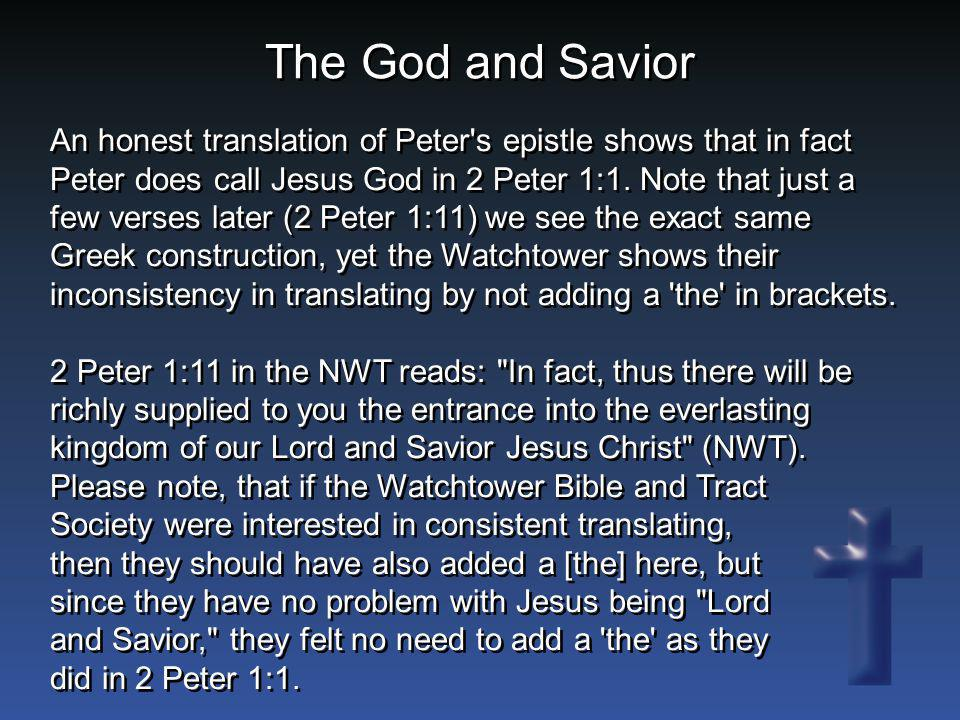 The God and Savior An honest translation of Peter's epistle shows that in fact Peter does call Jesus God in 2 Peter 1:1. Note that just a few verses l