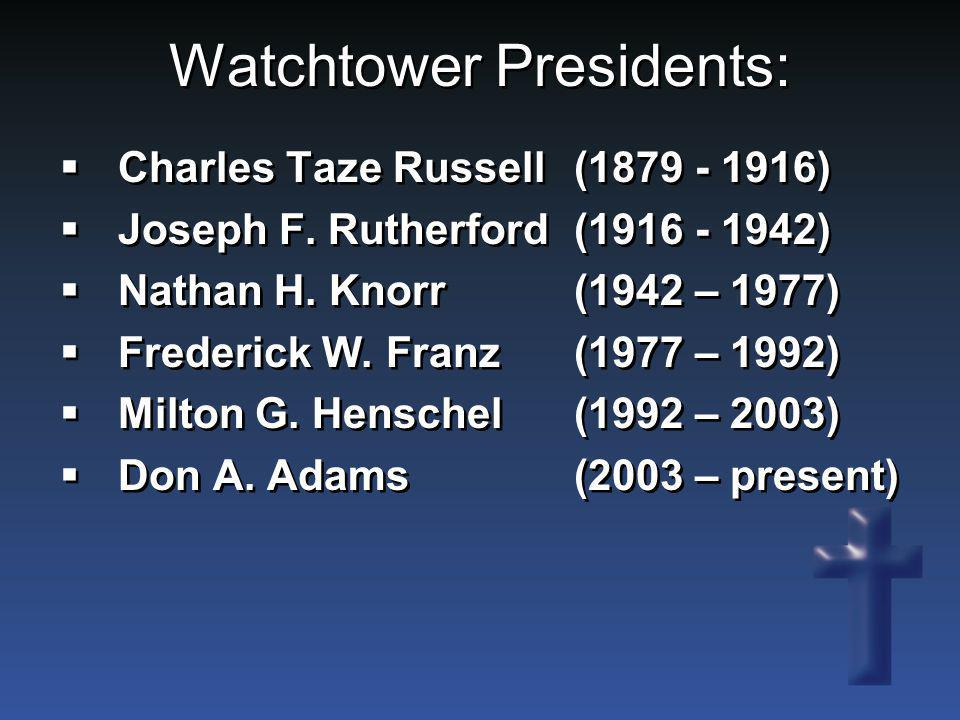 Watchtower Presidents:  Charles Taze Russell(1879 - 1916)  Joseph F. Rutherford(1916 - 1942)  Nathan H. Knorr(1942 – 1977)  Frederick W. Franz(197