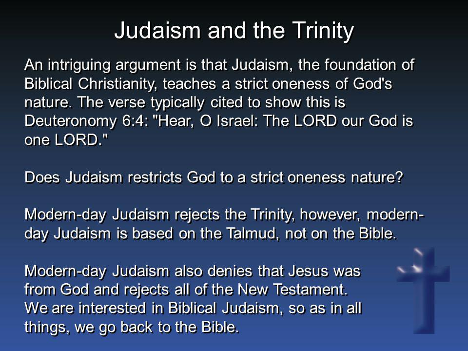 Judaism and the Trinity An intriguing argument is that Judaism, the foundation of Biblical Christianity, teaches a strict oneness of God's nature. The