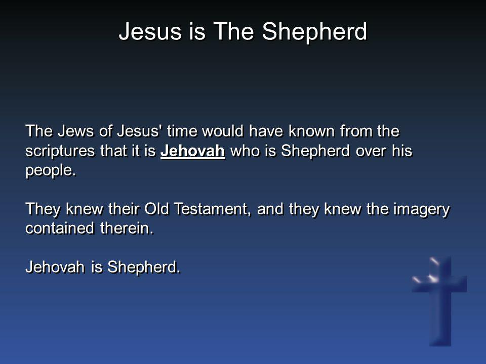 Jesus is The Shepherd The Jews of Jesus' time would have known from the scriptures that it is Jehovah who is Shepherd over his people. They knew their