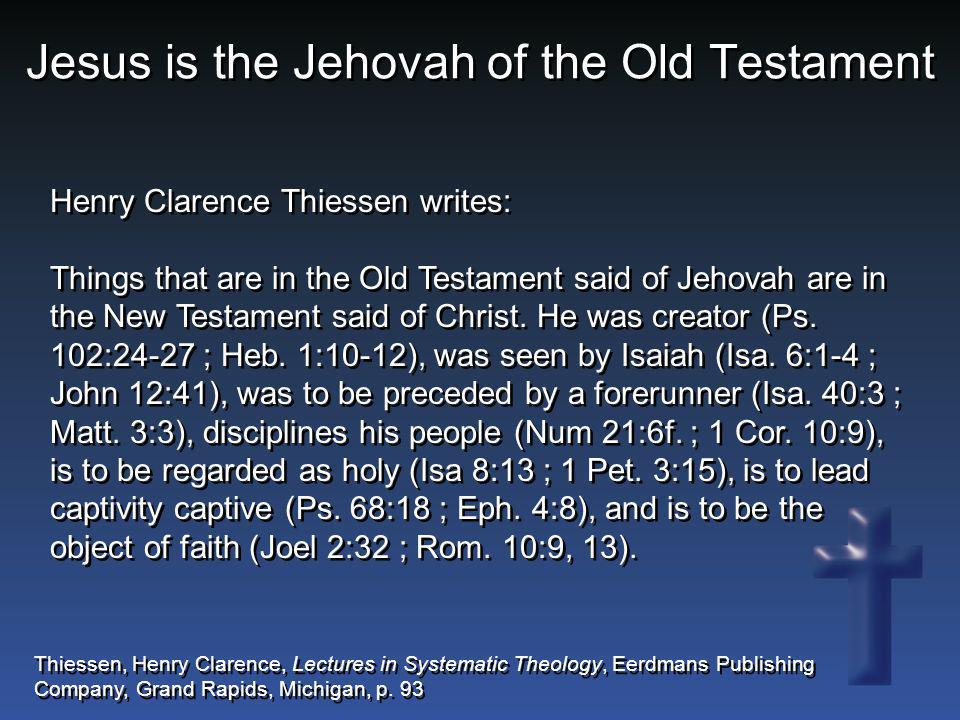 Jesus is the Jehovah of the Old Testament Henry Clarence Thiessen writes: Things that are in the Old Testament said of Jehovah are in the New Testamen
