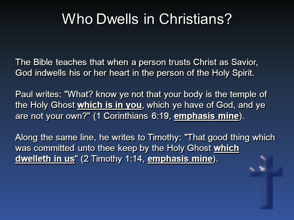 Who Dwells in Christians? The Bible teaches that when a person trusts Christ as Savior, God indwells his or her heart in the person of the Holy Spirit