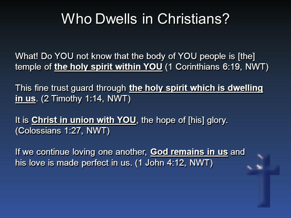 Who Dwells in Christians? What! Do YOU not know that the body of YOU people is [the] temple of the holy spirit within YOU (1 Corinthians 6:19, NWT) Th