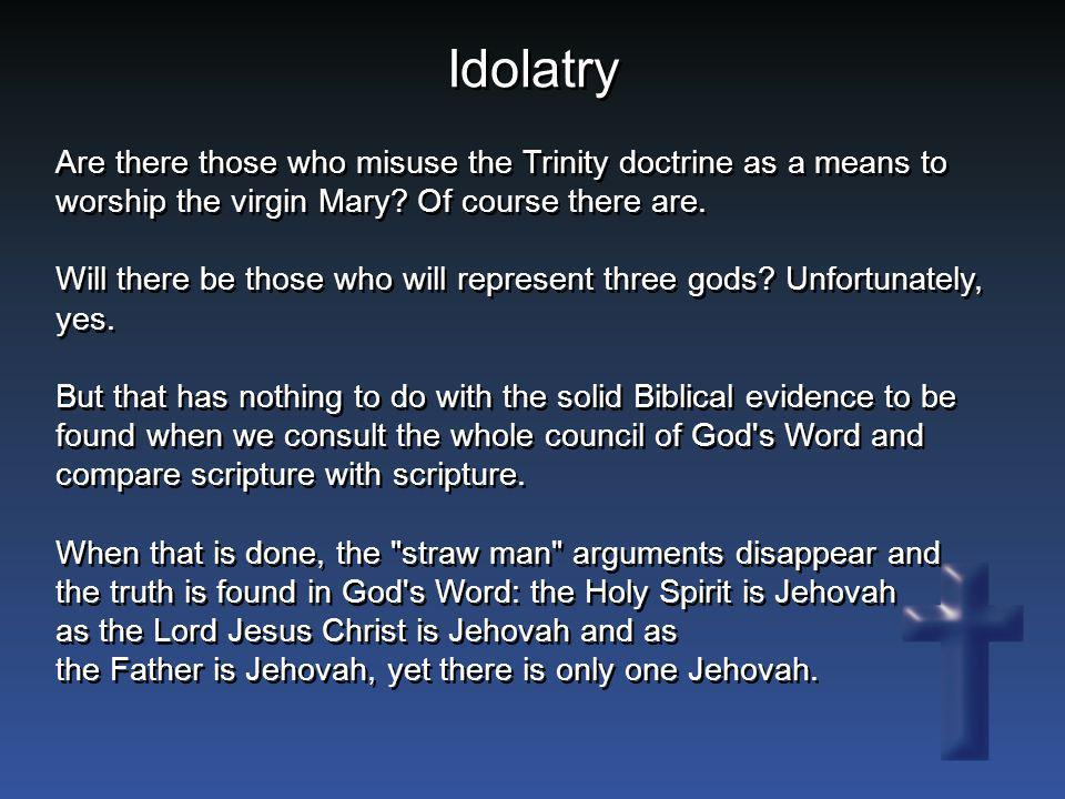 Idolatry Are there those who misuse the Trinity doctrine as a means to worship the virgin Mary? Of course there are. Will there be those who will repr