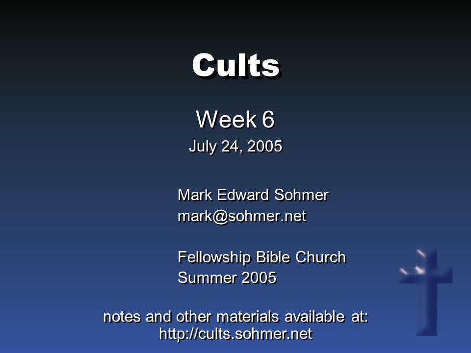 Cults Week 6 July 24, 2005 Week 6 July 24, 2005 Mark Edward Sohmer mark@sohmer.net Fellowship Bible Church Summer 2005 Mark Edward Sohmer mark@sohmer.