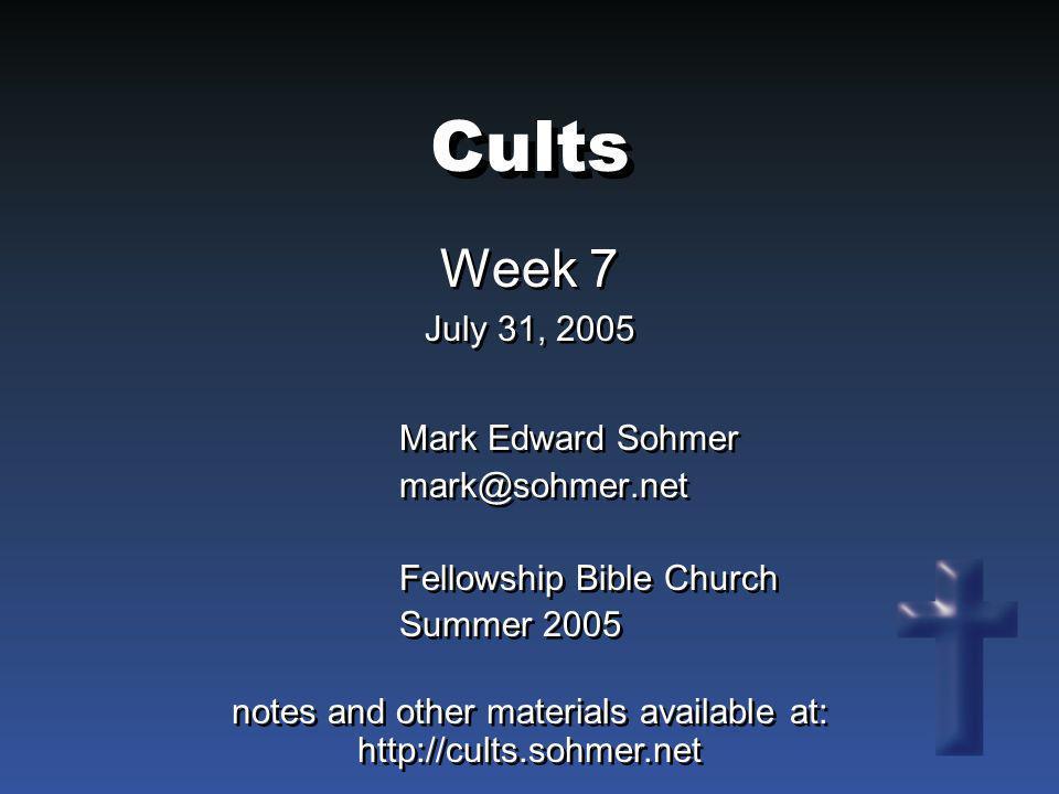 Cults Week 7 July 31, 2005 Week 7 July 31, 2005 Mark Edward Sohmer mark@sohmer.net Fellowship Bible Church Summer 2005 Mark Edward Sohmer mark@sohmer.