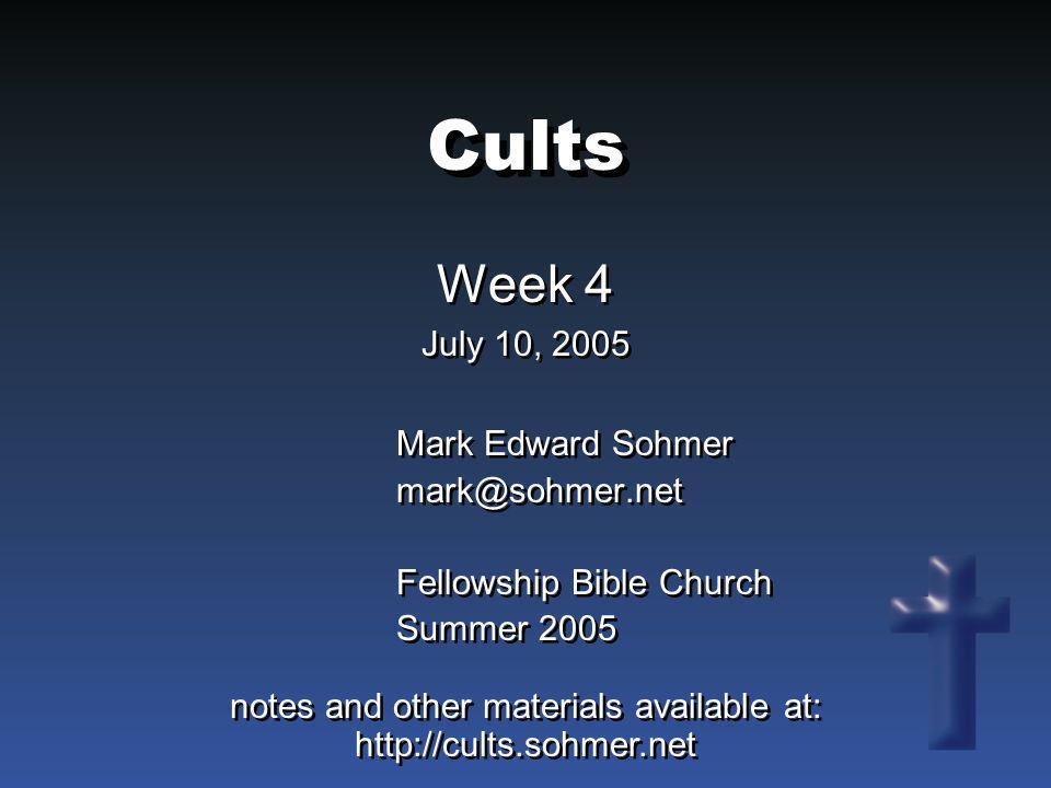 Cults Week 4 July 10, 2005 Week 4 July 10, 2005 Mark Edward Sohmer mark@sohmer.net Fellowship Bible Church Summer 2005 Mark Edward Sohmer mark@sohmer.