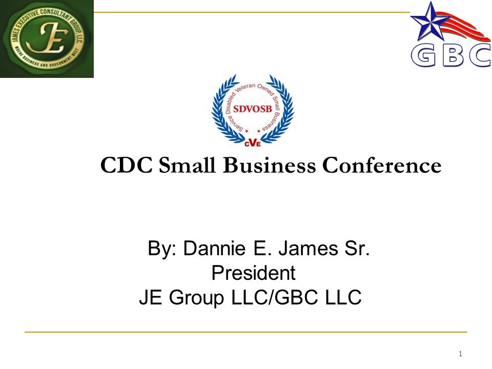 1 CDC Small Business Conference By: Dannie E. James Sr. President JE Group LLC/GBC LLC
