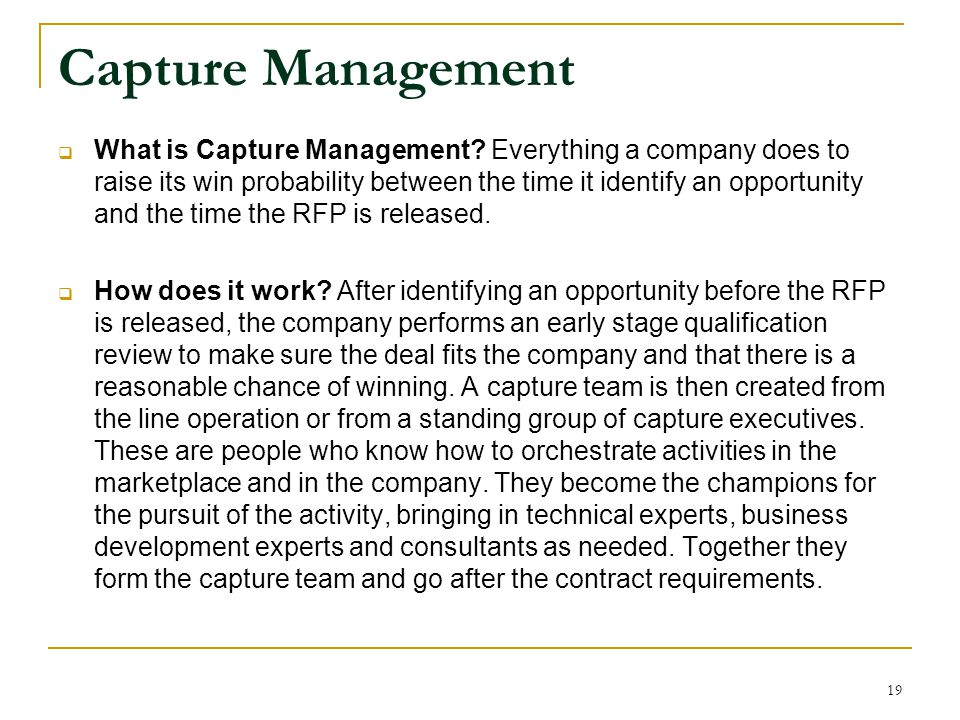 Capture Management  What is Capture Management? Everything a company does to raise its win probability between the time it identify an opportunity an