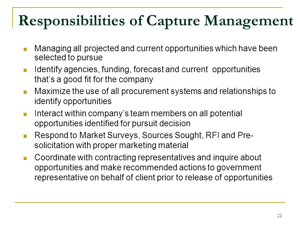 Responsibilities of Capture Management Managing all projected and current opportunities which have been selected to pursue Identify agencies, funding, forecast and current opportunities that's a good fit for the company Maximize the use of all procurement systems and relationships to identify opportunities Interact within company's team members on all potential opportunities identified for pursuit decision Respond to Market Surveys, Sources Sought, RFI and Pre- solicitation with proper marketing material Coordinate with contracting representatives and inquire about opportunities and make recommended actions to government representative on behalf of client prior to release of opportunities 23