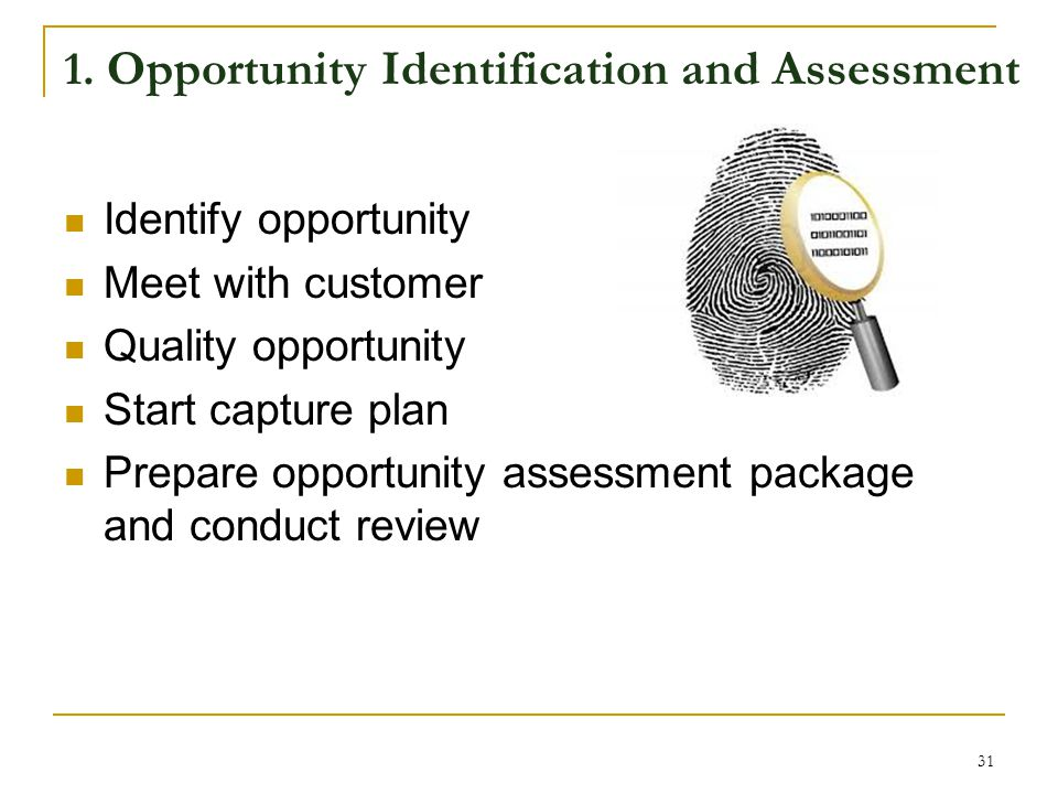 1. Opportunity Identification and Assessment Identify opportunity Meet with customer Quality opportunity Start capture plan Prepare opportunity assess