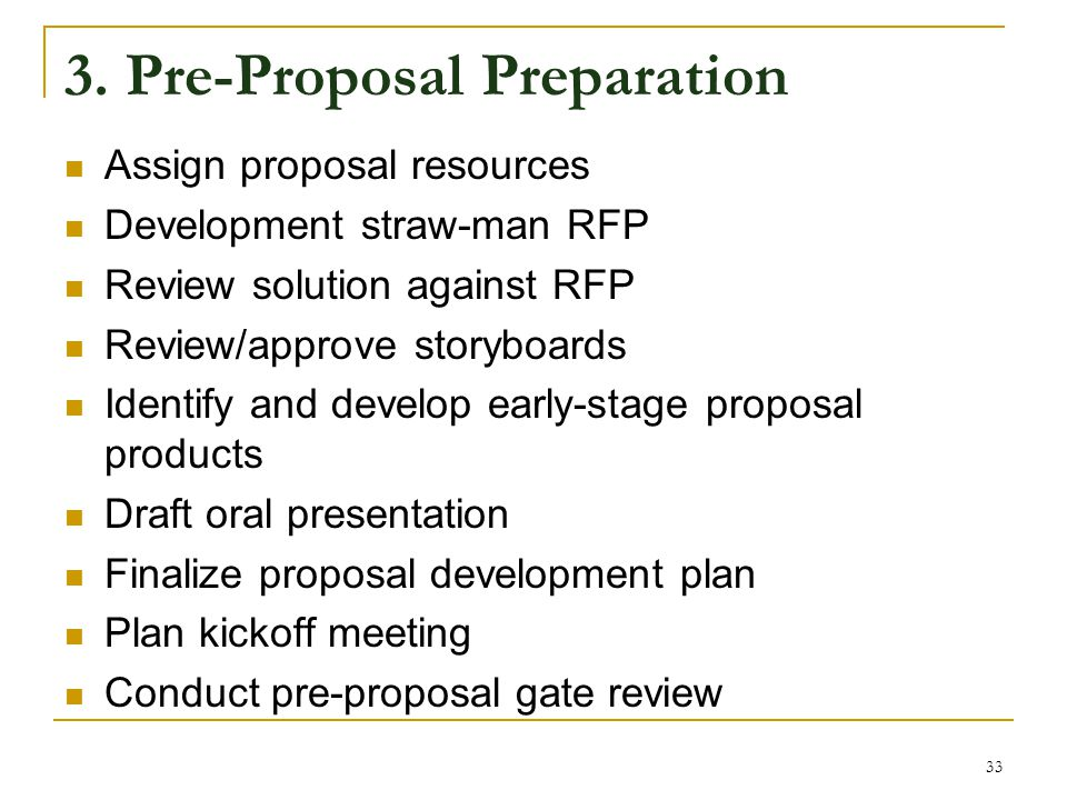 3. Pre-Proposal Preparation Assign proposal resources Development straw-man RFP Review solution against RFP Review/approve storyboards Identify and de