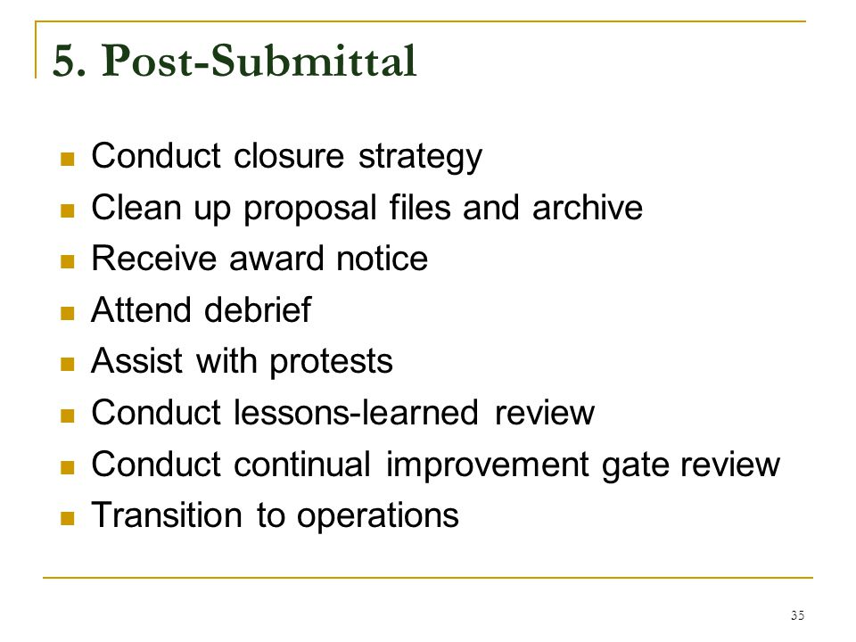 5. Post-Submittal Conduct closure strategy Clean up proposal files and archive Receive award notice Attend debrief Assist with protests Conduct lesson
