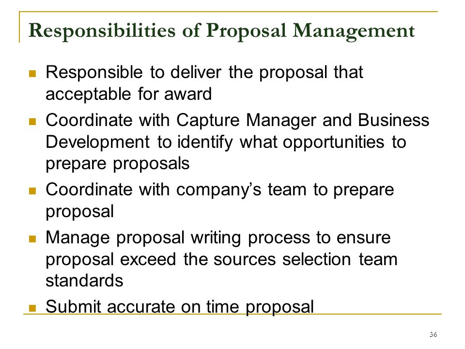 Responsibilities of Proposal Management Responsible to deliver the proposal that acceptable for award Coordinate with Capture Manager and Business Development to identify what opportunities to prepare proposals Coordinate with company's team to prepare proposal Manage proposal writing process to ensure proposal exceed the sources selection team standards Submit accurate on time proposal 36