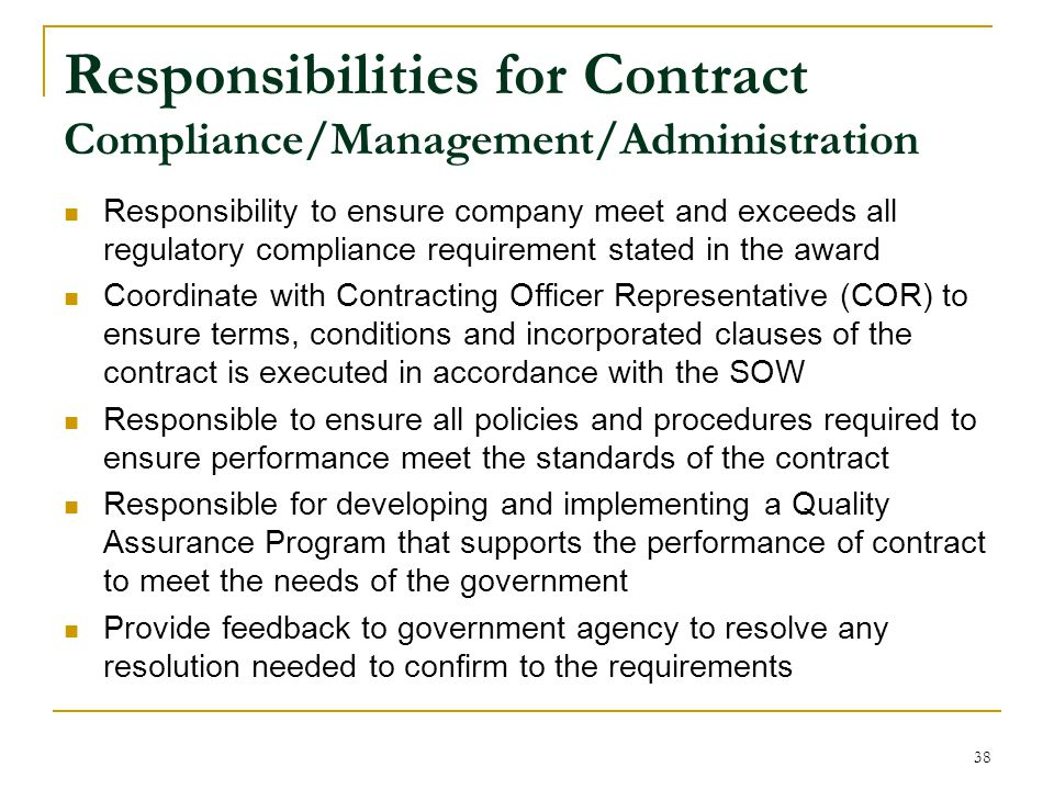 Responsibility to ensure company meet and exceeds all regulatory compliance requirement stated in the award Coordinate with Contracting Officer Representative (COR) to ensure terms, conditions and incorporated clauses of the contract is executed in accordance with the SOW Responsible to ensure all policies and procedures required to ensure performance meet the standards of the contract Responsible for developing and implementing a Quality Assurance Program that supports the performance of contract to meet the needs of the government Provide feedback to government agency to resolve any resolution needed to confirm to the requirements Responsibilities for Contract Compliance/Management/Administration 38