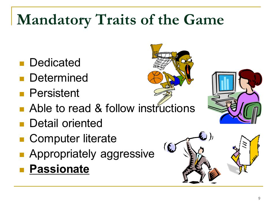 Mandatory Traits of the Game Dedicated Determined Persistent Able to read & follow instructions Detail oriented Computer literate Appropriately aggressive Passionate 9