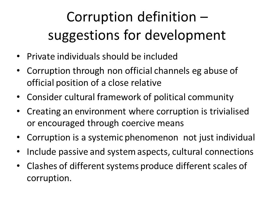 Corruption definition – suggestions for development Private individuals should be included Corruption through non official channels eg abuse of official position of a close relative Consider cultural framework of political community Creating an environment where corruption is trivialised or encouraged through coercive means Corruption is a systemic phenomenon not just individual Include passive and system aspects, cultural connections Clashes of different systems produce different scales of corruption.