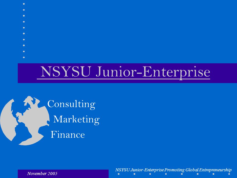 November 2005 NSYSU Junior-Enterprise Promoting Global Entrepreneurship NSYSU Junior-Enterprise Consulting Marketing Finance