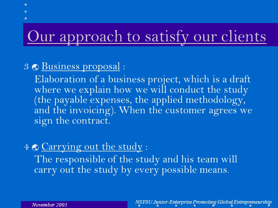 NSYSU Junior-Enterprise Promoting Global Entrepreneurship November 2005 Our approach to satisfy our clients 3  Business proposal : Elaboration of a business project, which is a draft where we explain how we will conduct the study (the payable expenses, the applied methodology, and the invoicing).