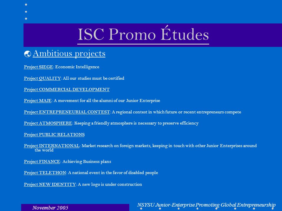 NSYSU Junior-Enterprise Promoting Global Entrepreneurship November 2005 ISC Promo Études  Ambitious projects Project SIEGE: Economic Intelligence Project QUALITY: All our studies must be certified Project COMMERCIAL DEVELOPMENT Project MAJE: A movement for all the alumni of our Junior Enterprise Project ENTREPRENEURIAL CONTEST: A regional contest in which future or recent entrepreneurs compete Project ATMOSPHERE: Keeping a friendly atmosphere is necessary to preserve efficiency Project PUBLIC RELATIONS Project INTERNATIONAL: Market research on foreign markets, keeping in touch with other Junior Enterprises around the world Project FINANCE: Achieving Business plans Project TELETHON: A national event in the favor of disabled people Project NEW IDENTITY: A new logo is under construction
