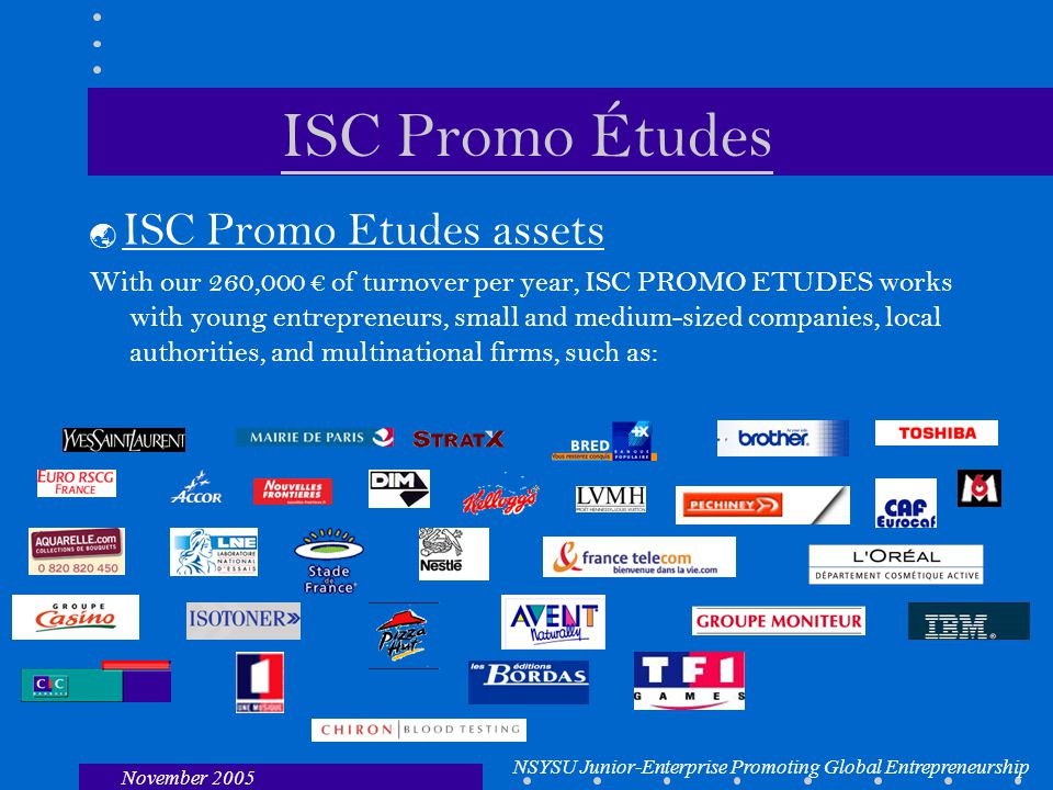 NSYSU Junior-Enterprise Promoting Global Entrepreneurship November 2005 ISC Promo Études  ISC Promo Etudes assets With our 260,000 € of turnover per year, ISC PROMO ETUDES works with young entrepreneurs, small and medium-sized companies, local authorities, and multinational firms, such as: