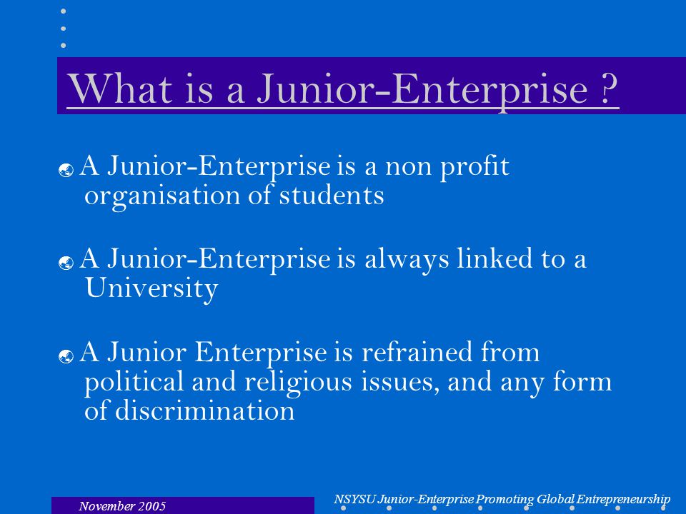 NSYSU Junior-Enterprise Promoting Global Entrepreneurship November 2005 What is a Junior-Enterprise .